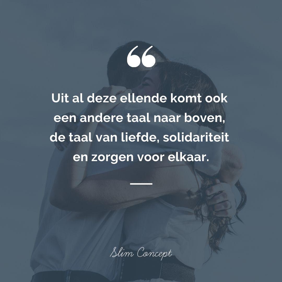 Uit al deze ellende komt ook een andere taal naar boven, de taal van liefde, solidariteit en zorgen voor elkaar. - Quote - Slim Concept